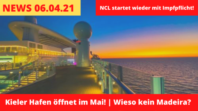 Kiel macht Hafen im Mai auf! |Darum keine Madeira-Kreuzfahrt! | NCL mit Restart und Impfpflicht | Kreuzfahrt News 06.04.2021